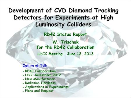 RD42 Status Report W. Trischuk for the RD42 Collaboration LHCC Meeting – June 12, 2013 Development of CVD Diamond Tracking Detectors for Experiments at.