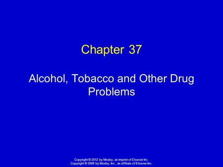 1 Copyright © 2012 by Mosby, an imprint of Elsevier Inc. Copyright © 2008 by Mosby, Inc., an affiliate of Elsevier Inc. Chapter 37 Alcohol, Tobacco and.