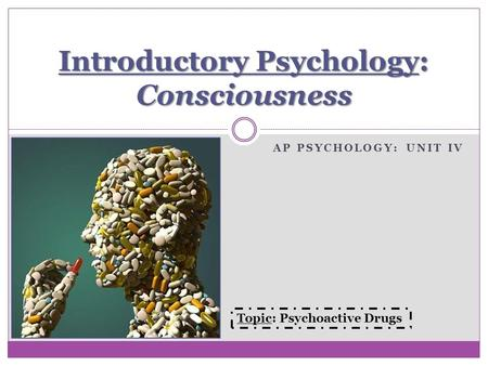 AP PSYCHOLOGY: UNIT IV Introductory Psychology: Consciousness Topic: Psychoactive Drugs.