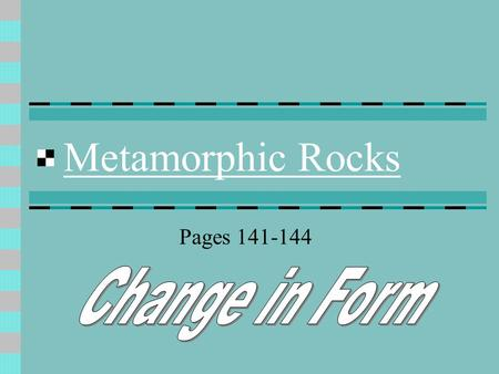 Metamorphic Rocks Pages 141-144 Formed by Heat Pressure Hot fluids Caused by Plate tectonics Igneous intrusion Deeper burial.