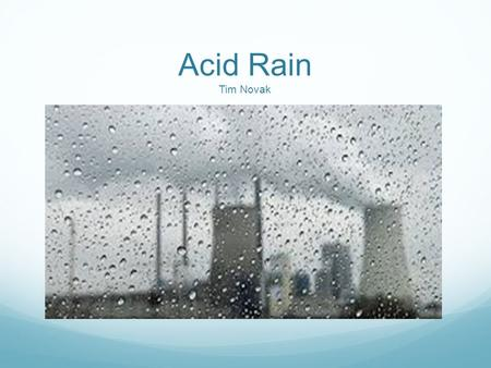 Acid Rain Tim Novak. What is Acid Rain? Acid Rain is also know as acid deposition Acid deposition is the sum total of wet and dry atmospheric deposits.