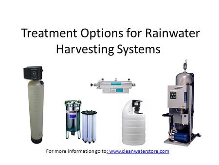 Treatment Options for Rainwater Harvesting Systems For more information go to: www.cleanwaterstore.com: www.cleanwaterstore.com.