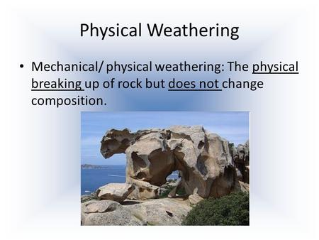 Physical Weathering Mechanical/ physical weathering: The physical breaking up of rock but does not change composition.