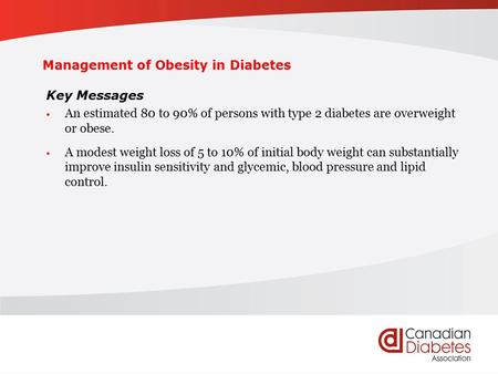 Management of Obesity in Diabetes Key Messages An estimated 80 to 90% of persons with type 2 diabetes are overweight or obese. A modest weight loss of.