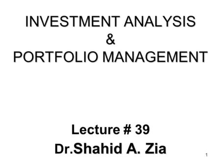 1 INVESTMENT ANALYSIS & PORTFOLIO MANAGEMENT Lecture # 39 Shahid A. Zia Dr. Shahid A. Zia.