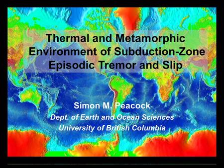Thermal and Metamorphic Environment of Subduction-Zone Episodic Tremor and Slip Simon M. Peacock Dept. of Earth and Ocean Sciences University of British.
