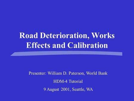 Road Deterioration, Works Effects and Calibration Presenter: William D. Paterson, World Bank HDM-4 Tutorial 9 August 2001, Seattle, WA.