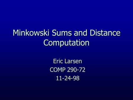 Minkowski Sums and Distance Computation Eric Larsen COMP 290-72 11-24-98.