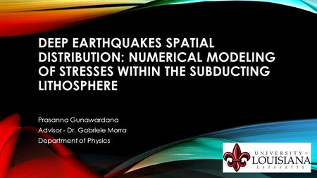 DEEP EARTHQUAKES SPATIAL DISTRIBUTION: NUMERICAL MODELING OF STRESSES WITHIN THE SUBDUCTING LITHOSPHERE Prasanna Gunawardana Advisor - Dr. Gabriele Morra.