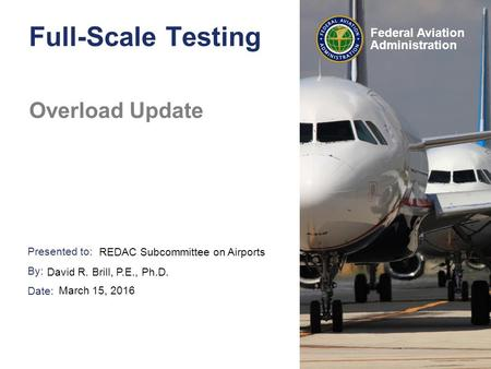 Presented to: By: Date: Federal Aviation Administration Full-Scale Testing Overload Update REDAC Subcommittee on Airports David R. Brill, P.E., Ph.D. March.