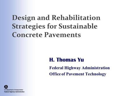 Design and Rehabilitation Strategies for Sustainable Concrete Pavements H. Thomas Yu Federal Highway Administration Office of Pavement Technology.