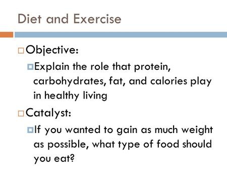 Diet and Exercise  Objective:  Explain the role that protein, carbohydrates, fat, and calories play in healthy living  Catalyst:  If you wanted to.