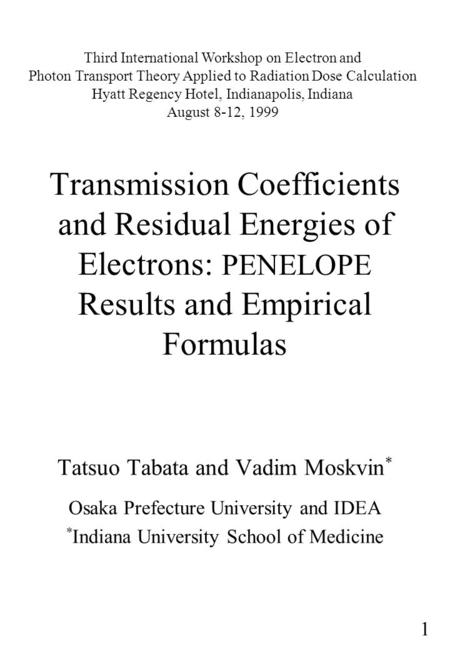 1 Transmission Coefficients and Residual Energies of Electrons: PENELOPE Results and Empirical Formulas Tatsuo Tabata and Vadim Moskvin * Osaka Prefecture.