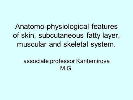 Anatomo-physiological features of skin, subcutaneous fatty layer, muscular and skeletal system. associate professor Kantemirova M.G.
