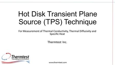 Hot Disk Transient Plane Source (TPS) Technique For Measurement of Thermal Conductivity, Thermal Diffusivity and Specific Heat Thermtest Inc. www.thermtest.com.