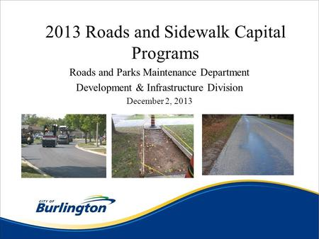 2013 Roads and Sidewalk Capital Programs Roads and Parks Maintenance Department Development & Infrastructure Division December 2, 2013.