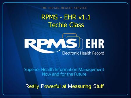 RPMS - EHR v1.1 Techie Class Really Powerful at Measuring Stuff.