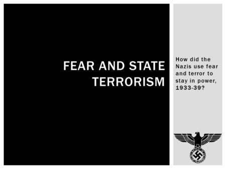 How did the Nazis use fear and terror to stay in power, 1933-39? FEAR AND STATE TERRORISM.
