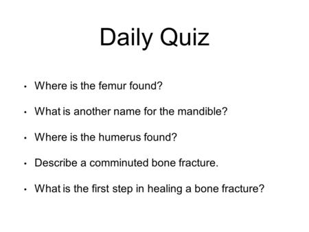 Daily Quiz Where is the femur found? What is another name for the mandible? Where is the humerus found? Describe a comminuted bone fracture. What is the.