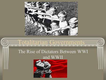 Totalitarian Governments The Rise of Dictators Between WWI and WWII.