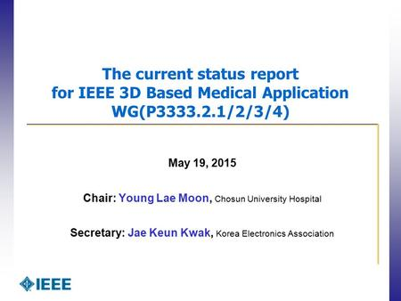 The current status report for IEEE 3D Based Medical Application WG(P3333.2.1/2/3/4) May 19, 2015 Chair: Young Lae Moon, Chosun University Hospital Secretary: