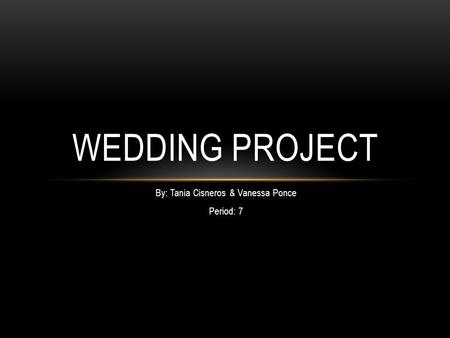By: Tania Cisneros & Vanessa Ponce Period: 7 WEDDING PROJECT.