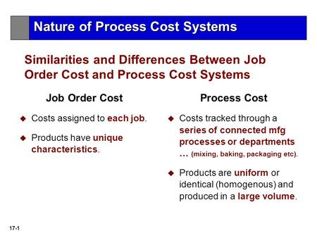 17-1 Similarities and Differences Between Job Order Cost and Process Cost Systems Job Order Cost  Costs assigned to each job.  Products have unique characteristics.