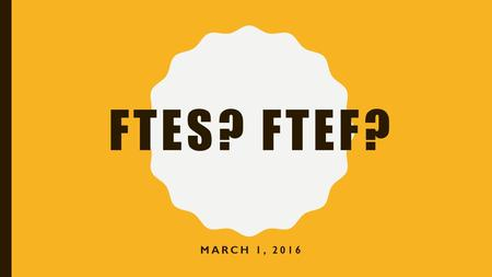 FTES? FTEF? MARCH 1, 2016. FTES o FTES = Full-Time Equivalent Students o Funding formula to determine how much money VC receives from the state o Each.