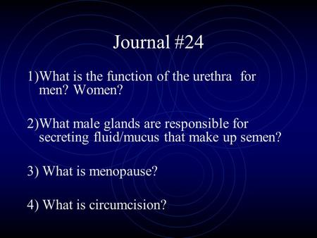Journal #24 1)What is the function of the urethra for men? Women? 2)What male glands are responsible for secreting fluid/mucus that make up semen? 3) What.
