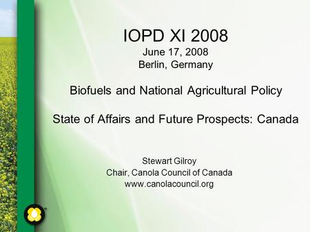 IOPD XI 2008 June 17, 2008 Berlin, Germany Biofuels and National Agricultural Policy State of Affairs and Future Prospects: Canada Stewart Gilroy Chair,