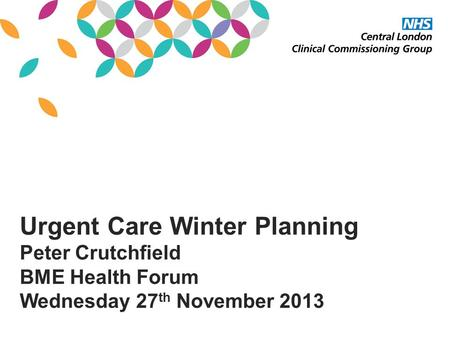 Urgent Care Winter Planning Peter Crutchfield BME Health Forum Wednesday 27 th November 2013.