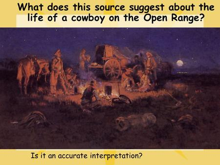 What does this source suggest about the life of a cowboy on the Open Range? Is it an accurate interpretation?