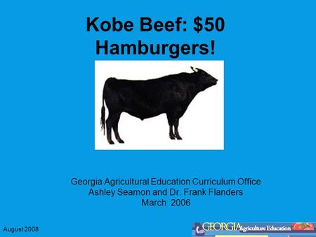 August 2008 Kobe Beef: $50 Hamburgers! Georgia Agricultural Education Curriculum Office Ashley Seamon and Dr. Frank Flanders March 2006.