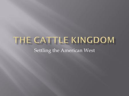 Settling the American West.  Before the arrival of Americans, Mexicans and Spanish controlled large herds of cattle, over time many strayed from the.