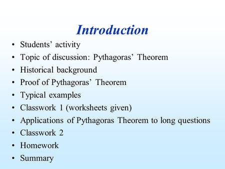 Introduction Students' activity Topic of discussion: Pythagoras' Theorem Historical background Proof of Pythagoras' Theorem Typical examples Classwork.