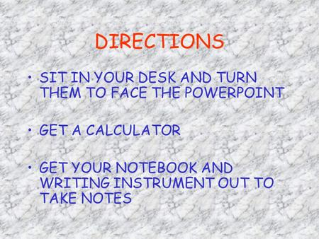 DIRECTIONS SIT IN YOUR DESK AND TURN THEM TO FACE THE POWERPOINT GET A CALCULATOR GET YOUR NOTEBOOK AND WRITING INSTRUMENT OUT TO TAKE NOTES.
