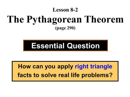Lesson 8-2 The Pythagorean Theorem (page 290) Essential Question How can you apply right triangle facts to solve real life problems?