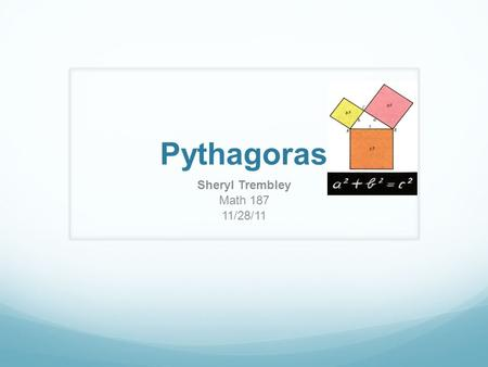 Pythagoras Sheryl Trembley Math 187 11/28/11. Pythagoras - philosopher and mathematician Limited reliable information is available about Pythagoras Lived.