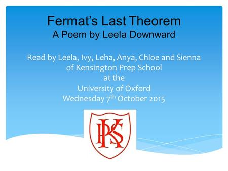 Fermat's Last Theorem A Poem by Leela Downward Read by Leela, Ivy, Leha, Anya, Chloe and Sienna of Kensington Prep School at the University of Oxford Wednesday.