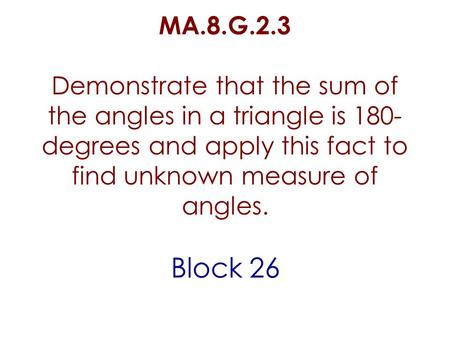 MA.8.G.2.3 Demonstrate that the sum of the angles in a triangle is 180- degrees and apply this fact to find unknown measure of angles. Block 26.