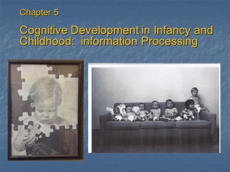Chapter 5 Cognitive Development in Infancy and Childhood: information Processing.