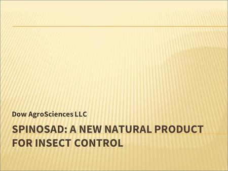 SPINOSAD: A NEW NATURAL PRODUCT FOR INSECT CONTROL Dow AgroSciences LLC.