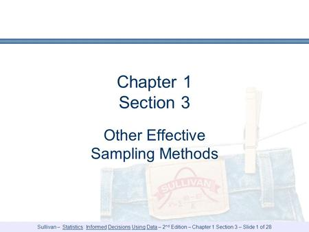 Sullivan – Statistics: Informed Decisions Using Data – 2 nd Edition – Chapter 1 Section 3 – Slide 1 of 28 Chapter 1 Section 3 Other Effective Sampling.