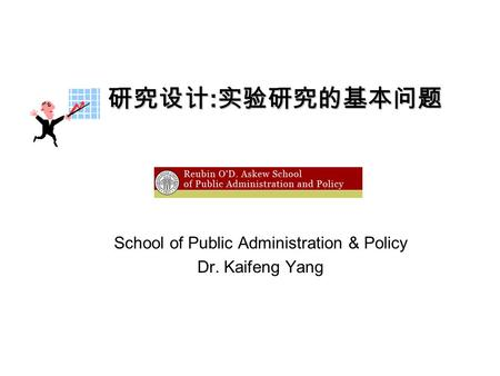 School of Public Administration & Policy Dr. Kaifeng Yang 研究设计 : 实验研究的基本问题.