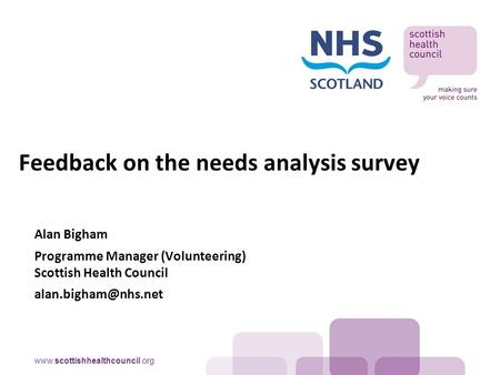 Alan Bigham Programme Manager (Volunteering) Scottish Health Council Feedback on the needs analysis survey.