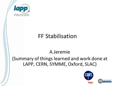 FF Stabilisation A.Jeremie (Summary of things learned and work done at LAPP, CERN, SYMME, Oxford, SLAC)