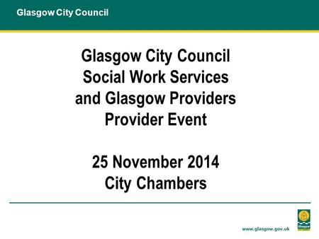 Glasgow City Council Social Work Services and Glasgow Providers Provider Event 25 November 2014 City Chambers.