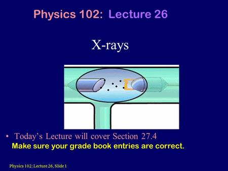 Physics 102: Lecture 26, Slide 1 X-rays Today's Lecture will cover Section 27.4 Physics 102: Lecture 26 Make sure your grade book entries are correct.