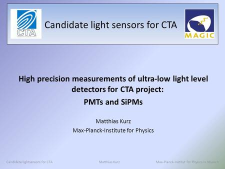 Candidate light sensors for CTA High precision measurements of ultra-low light level detectors for CTA project: PMTs and SiPMs Matthias Kurz Max-Planck-Institute.