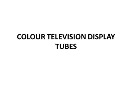 COLOUR TELEVISION DISPLAY TUBES. Based on the gun configuration and the manner in which phosphors are arranged on the screen, three different types of.
